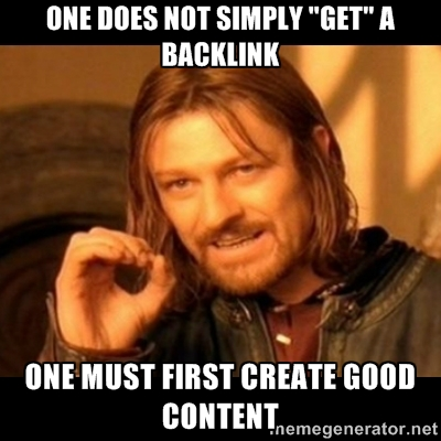 One Does Not Simply Get a Backlink - One Must First Create Good Content